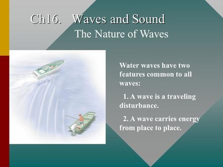 Ch16. Waves and Sound The Nature of Waves Water waves have two features common to all waves: 1. A wave is a traveling disturbance. 2. A wave carries energy.