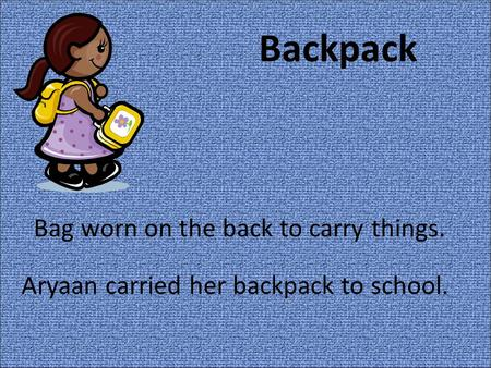 Backpack Bag worn on the back to carry things. Aryaan carried her backpack to school.