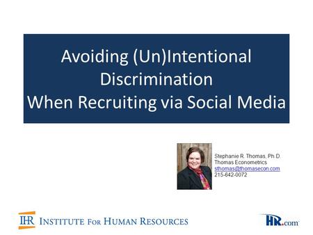 Avoiding (Un)Intentional Discrimination When Recruiting via Social Media Stephanie R. Thomas, Ph.D. Thomas Econometrics 215-642-0072.