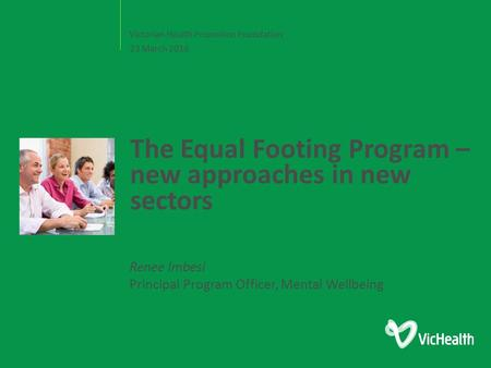 Victorian Health Promotion Foundation The Equal Footing Program – new approaches in new sectors 23 March 2016 Renee Imbesi Principal Program Officer, Mental.