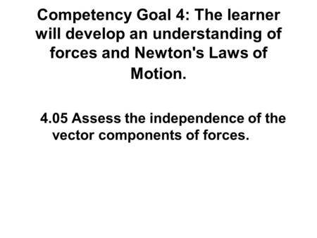 Competency Goal 4: The learner will develop an understanding of forces and Newton's Laws of Motion. 4.05 Assess the independence of the vector components.