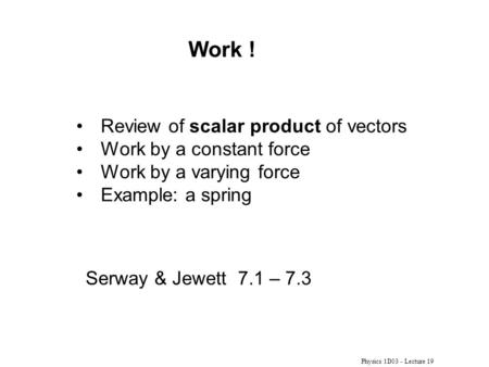 Physics 1D03 - Lecture 19 Review of scalar product of vectors Work by a constant force Work by a varying force Example: a spring Work ! Serway & Jewett.