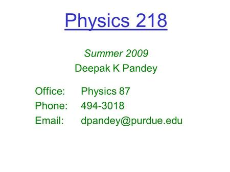 Physics 218 Summer 2009 Deepak K Pandey Office:Physics 87 Phone:494-3018