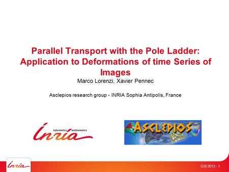 - 1 Parallel Transport with the Pole Ladder: Application to Deformations of time Series of Images Marco Lorenzi, Xavier Pennec Asclepios research group.