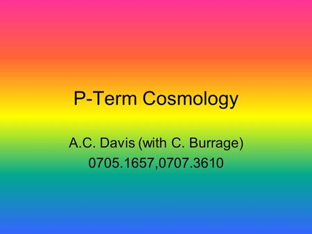 P-Term Cosmology A.C. Davis (with C. Burrage) 0705.1657,0707.3610.