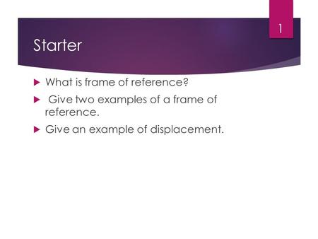 Starter  What is frame of reference?  Give two examples of a frame of reference.  Give an example of displacement. 1.