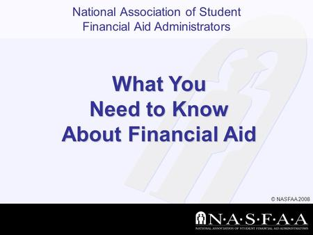National Association of Student Financial Aid Administrators What You Need to Know About Financial Aid © NASFAA 2008.