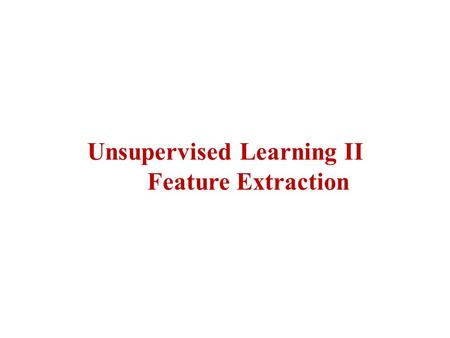 Unsupervised Learning II Feature Extraction