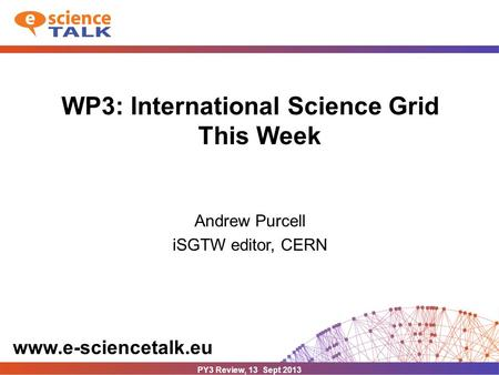 Www.e-sciencetalk.eu WP3: International Science Grid This Week Andrew Purcell iSGTW editor, CERN PY3 Review, 13 Sept 2013.
