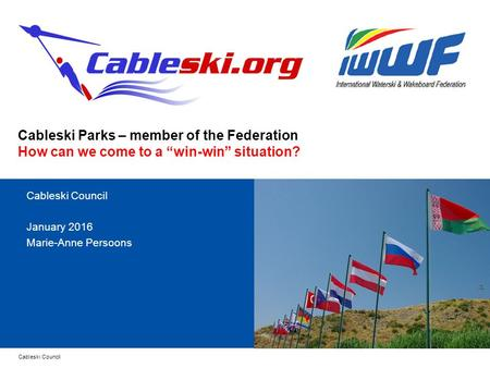 "Cableski Council Cableski Parks – member of the Federation How can we come to a ""win-win"" situation? Cableski Council January 2016 Marie-Anne Persoons."