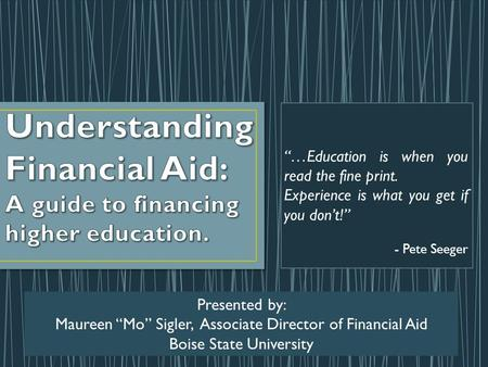"""…Education is when you read the fine print. Experience is what you get if you don't!"" - Pete Seeger Presented by: Maureen ""Mo"" Sigler, Associate Director."