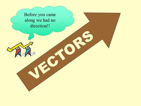VECTORS Before you came along we had no direction!!