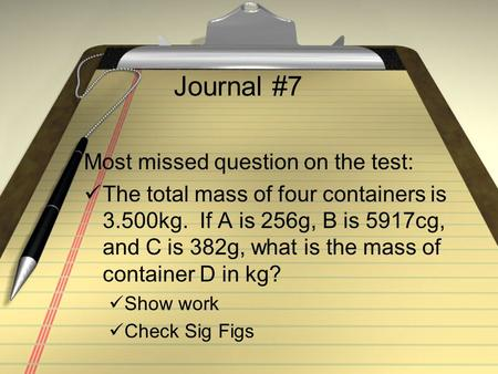 Journal #7 Most missed question on the test: The total mass of four containers is 3.500kg. If A is 256g, B is 5917cg, and C is 382g, what is the mass.