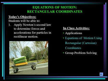 EQUATIONS OF MOTION: RECTANGULAR COORDINATES Today's Objectives: Students will be able to: 1.Apply Newton's second law to determine forces and accelerations.