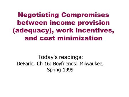 Negotiating Compromises between income provision (adequacy), work incentives, and cost minimization Today's readings: DeParle, Ch 16: Boyfriends: Milwaukee,