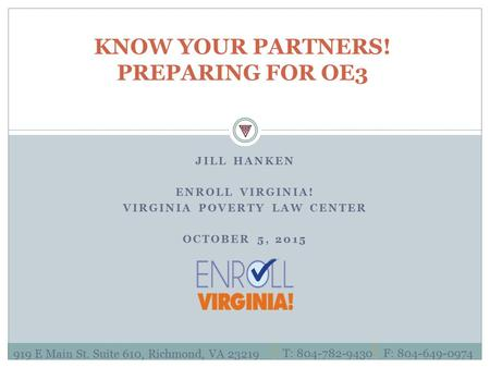JILL HANKEN ENROLL VIRGINIA! VIRGINIA POVERTY LAW CENTER OCTOBER 5, 2015 KNOW YOUR PARTNERS! PREPARING FOR OE3 919 E Main St. Suite 610, Richmond, VA 23219.