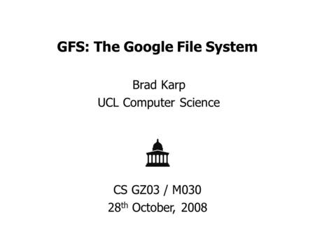 GFS: The Google File System Brad Karp UCL Computer Science CS GZ03 / M030 28 th October, 2008.