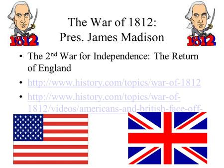 The War of 1812: Pres. James Madison The 2 nd War for Independence: The Return of England