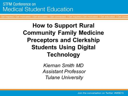 How to Support Rural Community Family Medicine Preceptors and Clerkship Students Using Digital Technology Kiernan Smith MD Assistant Professor Tulane University.