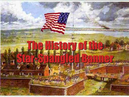 The History of the Star-Spangled Banner www.bcpl.net.