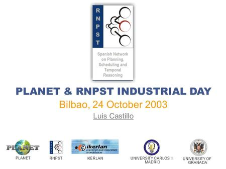 PLANET & RNPST INDUSTRIAL DAY Bilbao, 24 October 2003 Luis Castillo PLANET RNPSTIKERLANUNIVERSITY CARLOS III MADRID UNIVERSITY OF GRANADA.