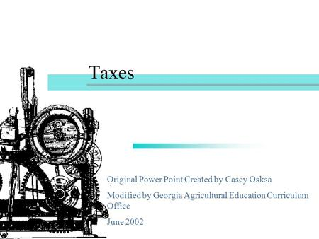 Taxes Original Power Point Created by Casey Osksa Modified by Georgia Agricultural Education Curriculum Office June 2002.
