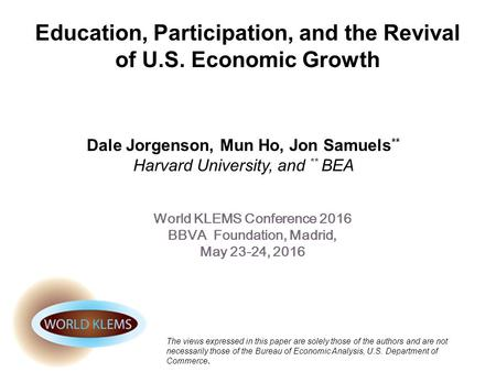Education, Participation, and the Revival of U.S. Economic Growth Dale Jorgenson, Mun Ho, Jon Samuels ** Harvard University, and ** BEA World KLEMS Conference.