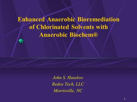 1 Enhanced Anaerobic Bioremediation of Chlorinated Solvents with Anaerobic Biochem® John S. Haselow Redox Tech, LLC Morrisville, NC.