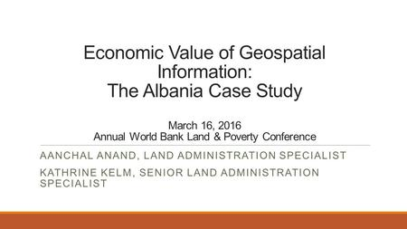 Economic Value of Geospatial Information: The Albania Case Study March 16, 2016 Annual World Bank Land & Poverty Conference AANCHAL ANAND, LAND ADMINISTRATION.