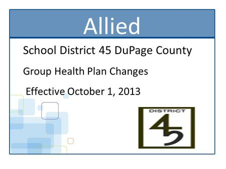 Allied School District 45 DuPage County Group Health Plan Changes Effective October 1, 2013.