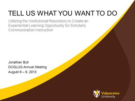 TELL US WHAT YOU WANT TO DO Jonathan Bull DCGLUG Annual Meeting August 8 – 9, 2013 Utilizing the Institutional Repository to Create an Experiential Learning.