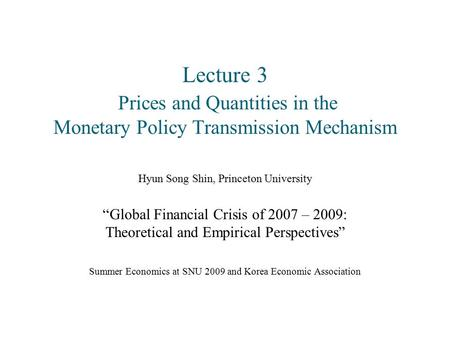 "Lecture 3 Prices and Quantities in the Monetary Policy Transmission Mechanism Hyun Song Shin, Princeton University ""Global Financial Crisis of 2007 – 2009:"