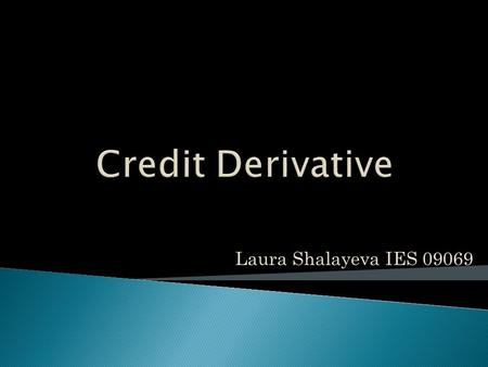 "Laura Shalayeva IES 09069.  What does ""credit derivative"" mean?  Credit events  Market size  Types of credit derivatives  Credit default swap."