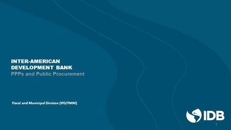 INTER-AMERICAN DEVELOPMENT BANK PPPs and Public Procurement Fiscal and Municipal Division (IFD/FMM) 1.
