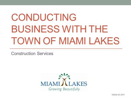 CONDUCTING BUSINESS WITH THE TOWN OF MIAMI LAKES Construction Services October 28, 2013.