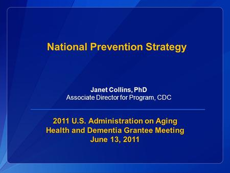 National Prevention Strategy 2011 U.S. Administration on Aging Health and Dementia Grantee Meeting June 13, 2011 Janet Collins, PhD Associate Director.