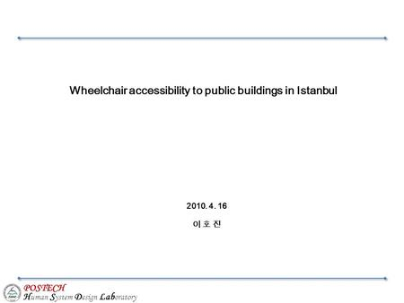 POSTECH H uman S ystem D esign Lab oratory Wheelchair accessibility to public buildings in Istanbul 2010. 4. 16 이 호 진.