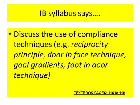 IB syllabus says…. Discuss the use of compliance techniques (e.g. reciprocity principle, door in face technique, goal gradients, foot in door technique)