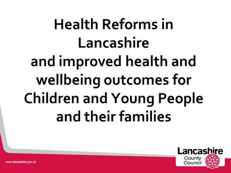 Health Reforms in Lancashire and improved health and wellbeing outcomes for Children and Young People and their families.