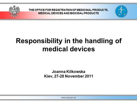 THE OFFICE FOR REGISTRATION OF MEDICINAL PRODUCTS, MEDICAL DEVICES AND BIOCIDAL PRODUCTS www.urpl.gov.pl Responsibility in the handling of medical devices.