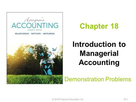 Chapter 18 Introduction to Managerial Accounting Demonstration Problems © 2016 Pearson Education, Inc.18-1.