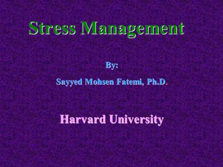 Stress Management By: Sayyed Mohsen Fatemi, Ph.D. Harvard University.
