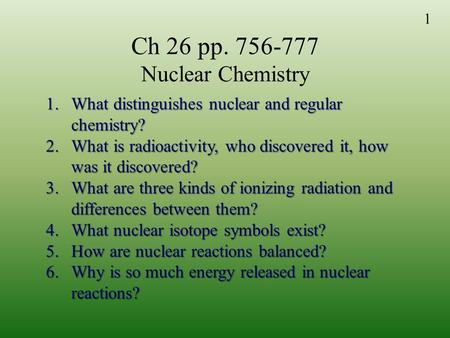 1 Ch 26 pp. 756-777 Nuclear Chemistry 1.What distinguishes nuclear and regular chemistry? 2.What is radioactivity, who discovered it, how was it discovered?