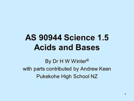 1 AS 90944 Science 1.5 Acids and Bases By Dr H W Winter © with parts contributed by Andrew Keen Pukekohe High School NZ.