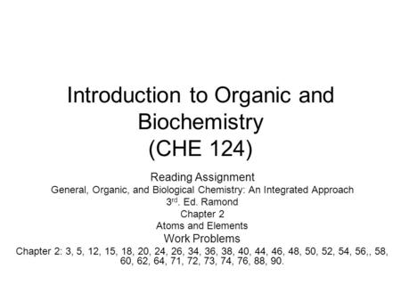 Introduction to Organic and Biochemistry (CHE 124) Reading Assignment General, Organic, and Biological Chemistry: An Integrated Approach 3 rd. Ed. Ramond.