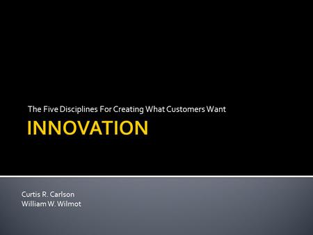 The Five Disciplines For Creating What Customers Want Curtis R. Carlson William W. Wilmot.