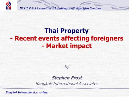 Thai Property - Recent events affecting foreigners - Market impact by Stephen Frost Bangkok International Associates BCCT P & I Committee 31 January 2007.
