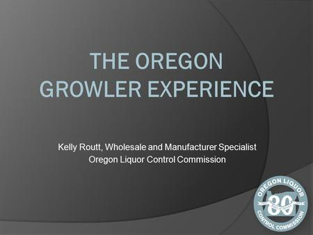 Kelly Routt, Wholesale and Manufacturer Specialist Oregon Liquor Control Commission.