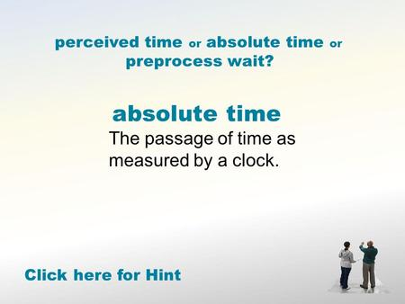 Absolute time The passage of time as measured by a clock. Click here for Hint perceived time or absolute time or preprocess wait?