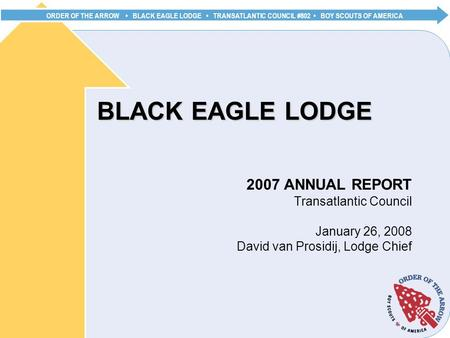 ORDER OF THE ARROW BLACK EAGLE LODGE TRANSATLANTIC COUNCIL #802 BOY SCOUTS OF AMERICA BLACK EAGLE LODGE 2007 ANNUAL REPORT Transatlantic Council January.